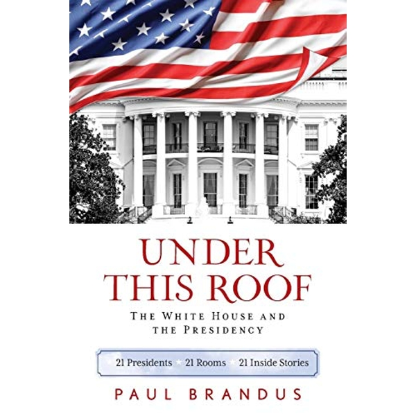Under This Roof The White House and the Presidency--21 Presidents, 21 Rooms, 21 Inside Stories Paperback / softback 2019