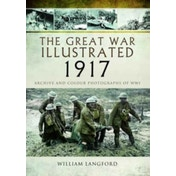 The Great War Illustrated 1917 : Archive and Colour Photographs of WWI