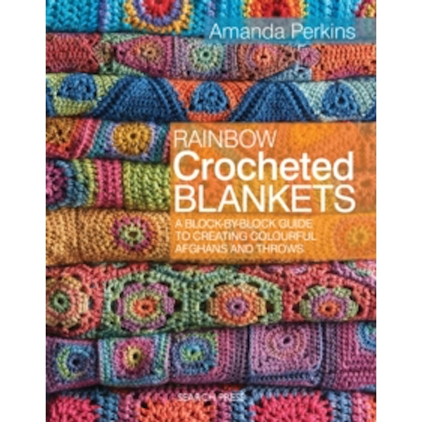 Rainbow Crocheted Blankets : A Block-by-Block Guide to Creating Colourful Afghans and Throws