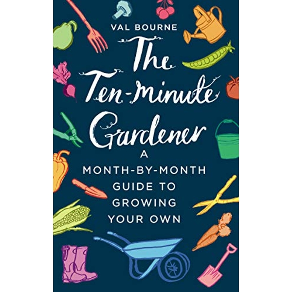 The Ten-Minute Gardener A month-by-month guide to growing your own Hardback 2018
