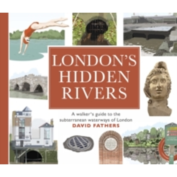 London's Hidden Rivers : A walker's guide to the subterranean waterways of London