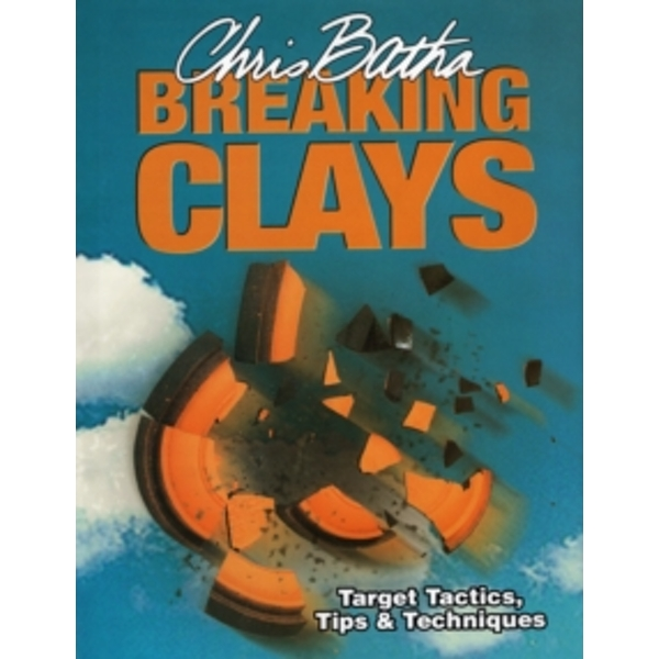 Breaking Clays : Target Tactics, Tips and Techniques