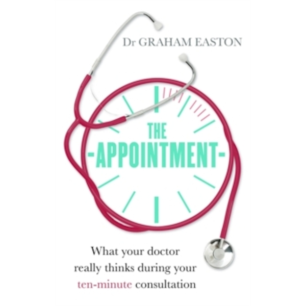 The Appointment : What Your Doctor Really Thinks During Your Ten-Minute Consultation
