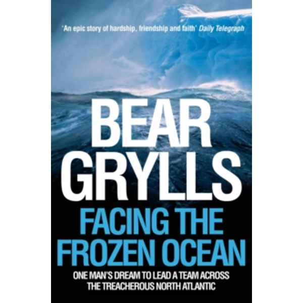 Facing the Frozen Ocean: One Man's Dream to Lead a Team Across the Treacherous North Atlantic by Bear Grylls (Paperback, 2005)