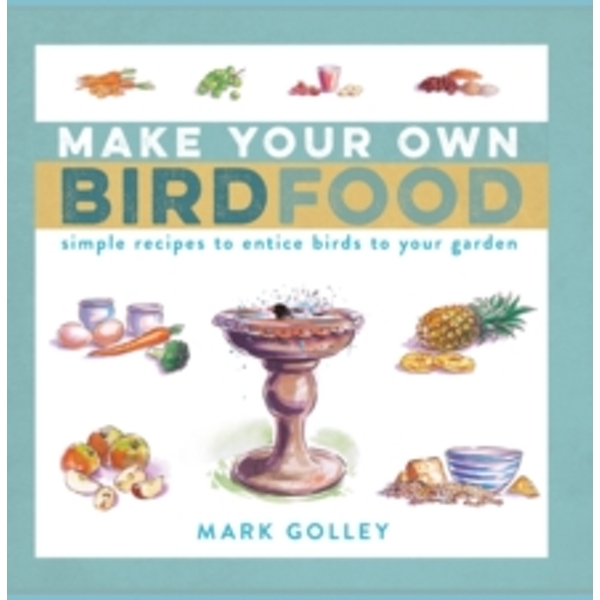 Make Your Own Bird Food : Simple Recipes to Entice Birds to Your Garden
