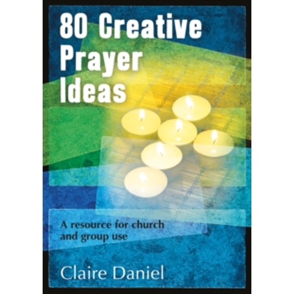 80 Creative Prayer Ideas: A Resource for Church and Group Use by Claire Daniel (Paperback, 2014)