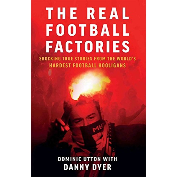 Real Football Factories Shocking True Stories from the World's Hardest Football Fans Paperback / softback 2018