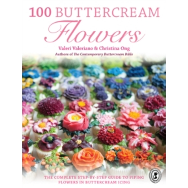 100 Buttercream Flowers : The complete step-by-step guide to piping flowers in buttercream icing
