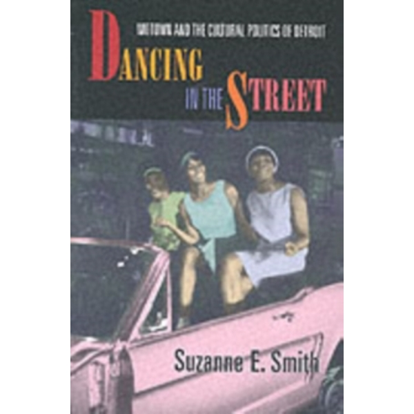 Dancing in the Street : Motown and the Cultural Politics of Detroit