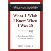What I Wish I Knew When I Was 20: A Crash Course on Making Your Place in the World by Tina Seelig (Paperback, 2010)