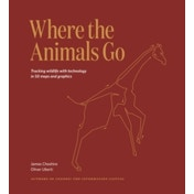 Where The Animals Go : Tracking Wildlife with Technology in 50 Maps and Graphics