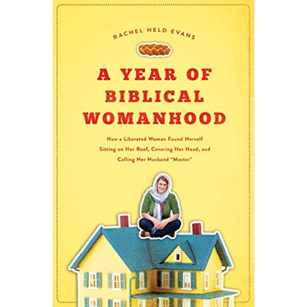 A Year of Biblical Womanhood: How a Liberated Woman Found Herself Sitting on Her Roof, Covering Her Head, and Calling Her Husband 'Master' by Rachel Held Evans (Paperback, 2012)