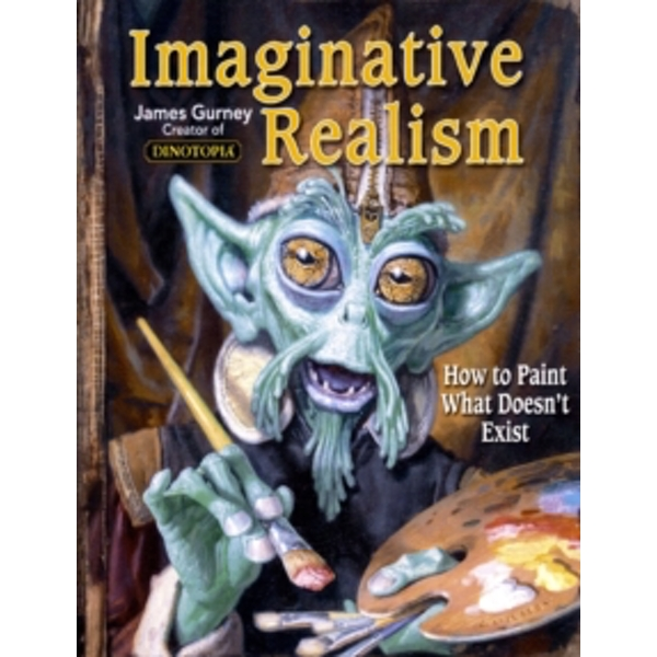 Imaginative Realism : How to Paint What Doesn't Exist : 1