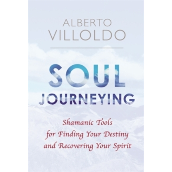 Soul Journeying : Shamanic Tools for Finding Your Destiny and Recovering Your Spirit