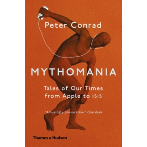 Mythomania : Tales of Our Times, From Apple to Isis