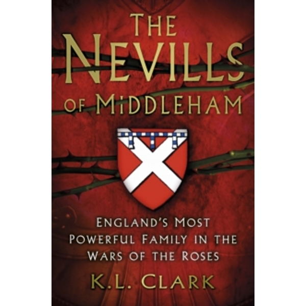 The Nevills of Middleham : England's Most Powerful Family in the Wars of the Roses