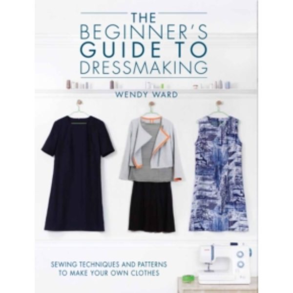 The Beginners Guide to Dressmaking : Sewing techniques and patterns to make your own clothes