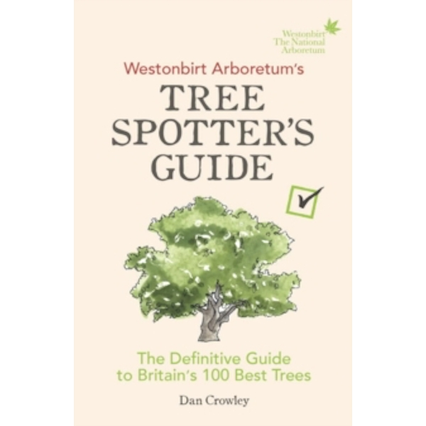 Westonbirt Arboretum's Tree Spotter's Guide : The Definitive Guide to Britain's 100 Best Trees