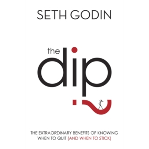 The Dip : The Extraordinary Benefits of Knowing When to Quit (and When to Stick)