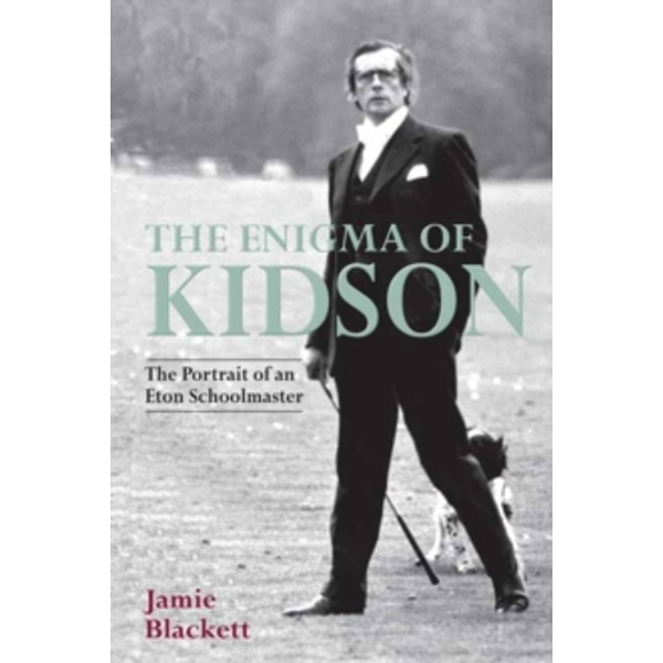 The Enigma of Kidson: Portrait of an Eton Schoolmaster by Jamie Blackett (Hardback, 2017)