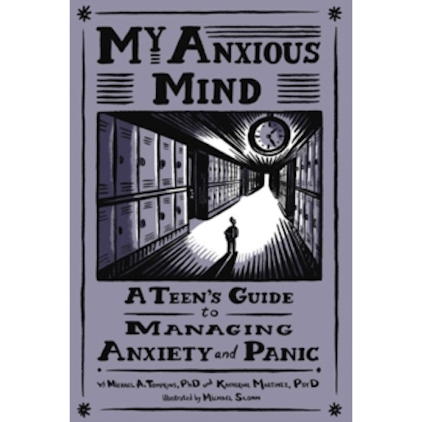 My Anxious Mind : A Teen's Guide to Managing Anxiety and Panic