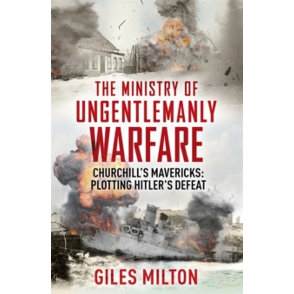 The Ministry of Ungentlemanly Warfare: Churchill's Mavericks: Plotting Hitler's Defeat by Giles Milton (Hardback, 2016)
