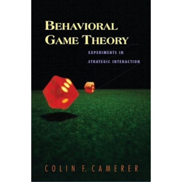 Behavioral Game Theory : Experiments in Strategic Interaction