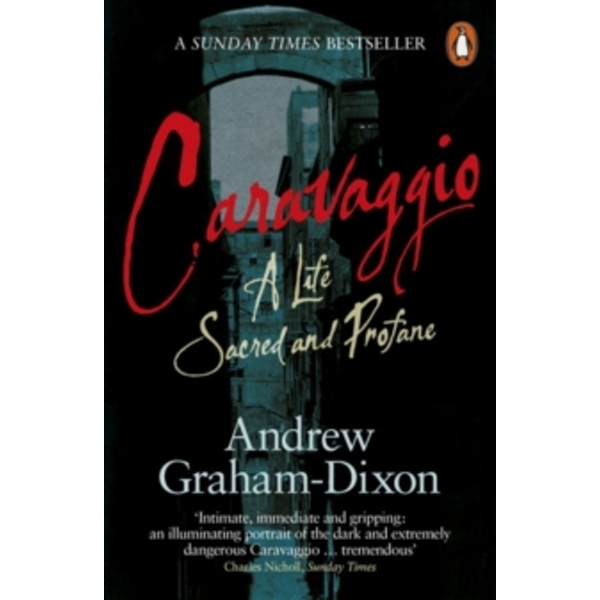 Caravaggio: A Life Sacred and Profane by Andrew Graham-Dixon (Paperback, 2011)