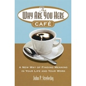 The Why Are You Here Cafe: A new way of finding meaning in your life and your work by John P. Strelecky (Paperback, 2006)