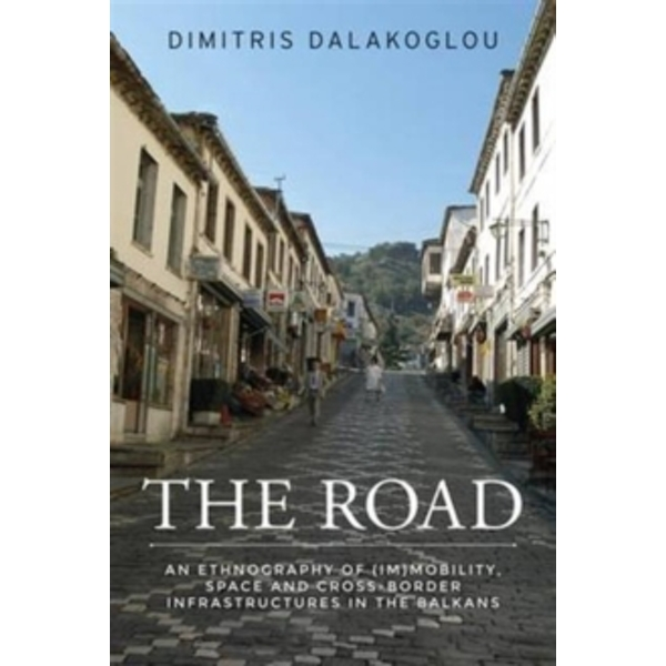 The Road : An Ethnography of (Im)Mobility, Space, and Cross-Border Infrastructures in the Balkans