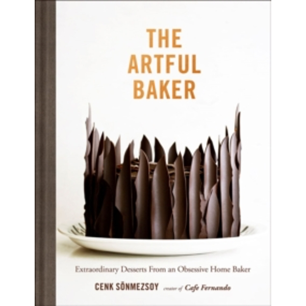 The Artful Baker : Extraordinary Desserts From an Obsessive Home Baker