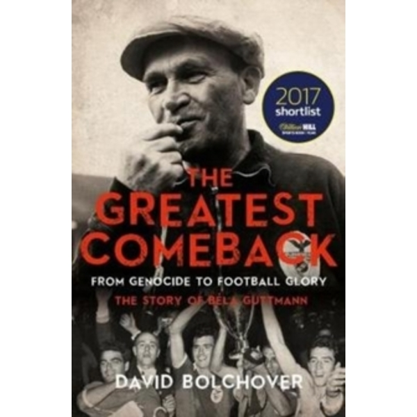The Greatest Comeback: From Genocide to Football Glory : The Story of Bela Guttman