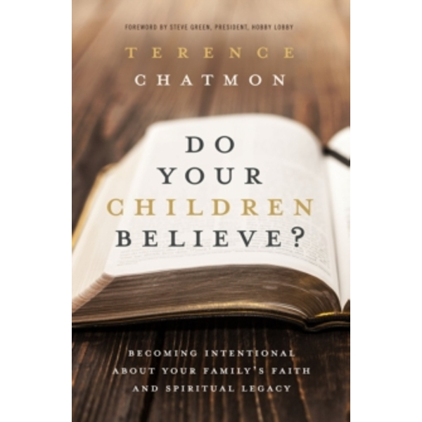 Do Your Children Believe? : Becoming Intentional About Your Family's Faith and Spiritual Legacy