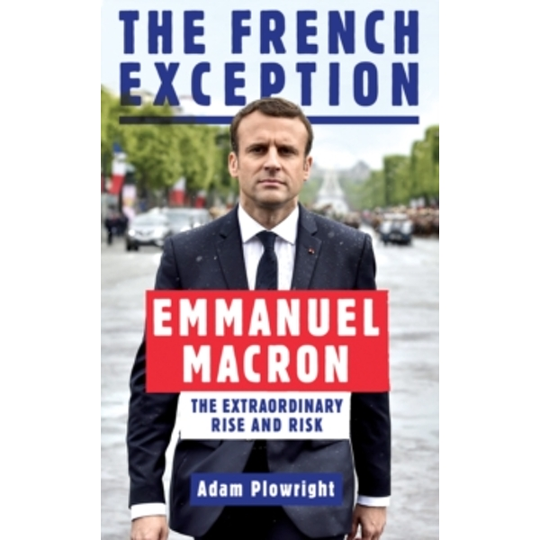 The French Exception : Emmanuel Macron - The Extraordinary Rise and Risk
