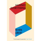 Against Everything: On Dishonest Times by Mark Greif (Paperback, 2017)