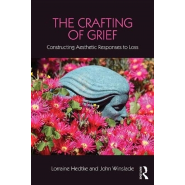 The Crafting of Grief : Constructing Aesthetic Responses to Loss