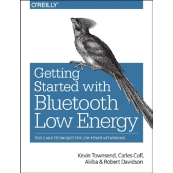 Getting Started with Bluetooth Low Energy : Tools and Techniques for Low-Power Networking