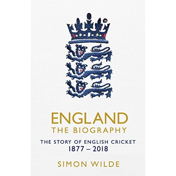England: The Biography The Story of English Cricket Hardback 2018