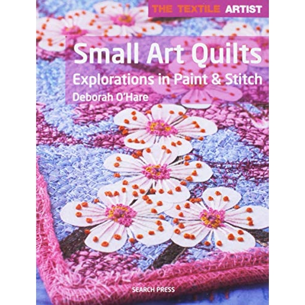 The Textile Artist: Small Art Quilts Explorations in Paint & Stitch Paperback / softback 2018