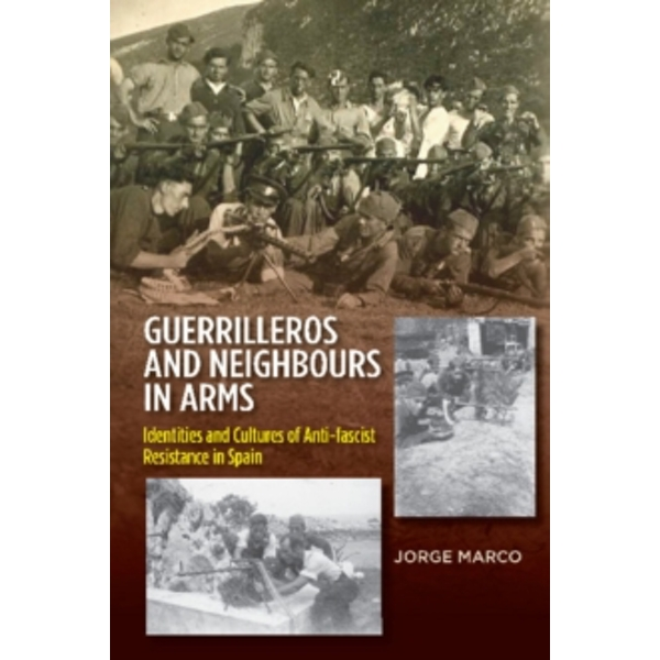 Guerrilleros and Neighbours in Arms : Identities and Cultures of Anti-fascist Resistance in Spain