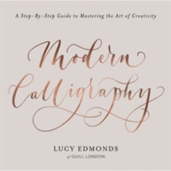 Modern Calligraphy : A Step-by-Step Guide to Mastering the Art of Creativity