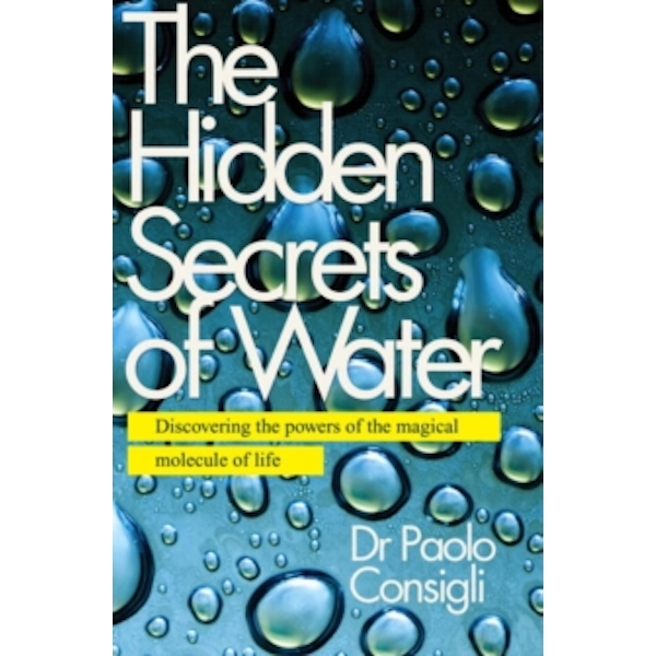 The Hidden Secrets of Water : Discovering the Powers of the Magical Molecule of Life