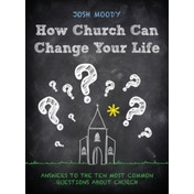 How Church Can Change Your Life: Answers to the Ten Most Common Questions about Church by Josh Moody (Paperback, 2015)