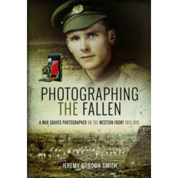 Photographing the Fallen : A War Graves Photographer on the Western Front 1915 1919