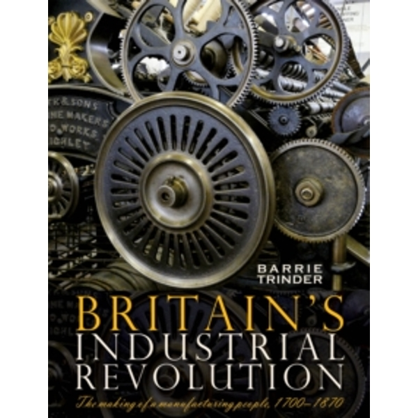 Britain's Industrial Revolution : The Making of a  Manufacturing People, 1700 - 1870