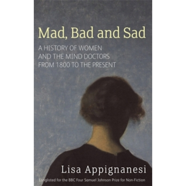 Mad, Bad And Sad: A History of Women and the Mind Doctors from 1800 to the Present by Lisa Appignanesi (Paperback, 2009)