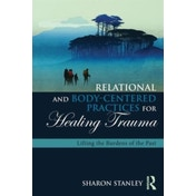 Relational and Body-Centered Practices for Healing Trauma: Lifting the Burdens of the Past by Sharon Stanley (Paperback, 2016)