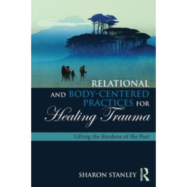 Relational and Body-Centered Practices for Healing Trauma : Lifting the Burdens of the Past