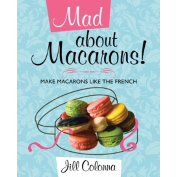 Mad About Macarons!: Make Macarons Like the French by Jill Colonna (Hardback, 2010)