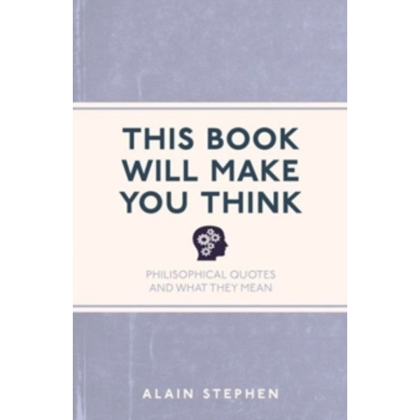 This Book Will Make You Think : Philosophical Quotes and What They Mean